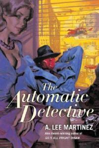 The Automatic Detective by A Lee Martinez